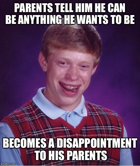 Reached for the stars but didn't get far | PARENTS TELL HIM HE CAN BE ANYTHING HE WANTS TO BE BECOMES A DISAPPOINTMENT TO HIS PARENTS | image tagged in memes,bad luck brian,front page | made w/ Imgflip meme maker