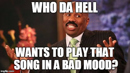 Steve Harvey Meme | WHO DA HELL WANTS TO PLAY THAT SONG IN A BAD MOOD? | image tagged in memes,steve harvey | made w/ Imgflip meme maker