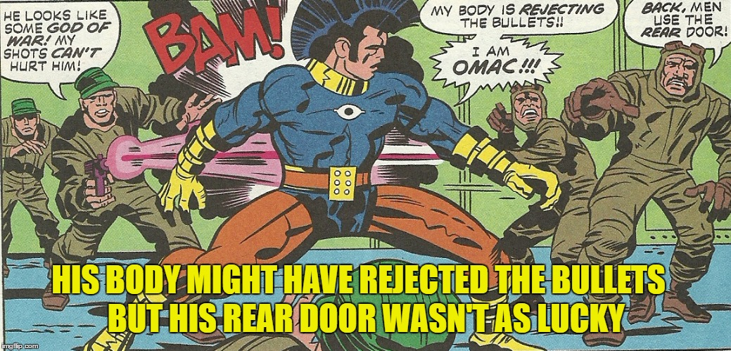 Comic Book Character Week - OMAC - One Man Army Corp - Hope he brought lube | HIS BODY MIGHT HAVE REJECTED THE BULLETS BUT HIS REAR DOOR WASN'T AS LUCKY | image tagged in comic book week,swiggys-back,obscure | made w/ Imgflip meme maker