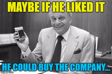MAYBE IF HE LIKED IT HE COULD BUY THE COMPANY... | made w/ Imgflip meme maker