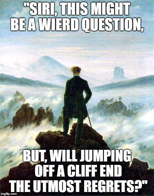 """SIRI, THIS MIGHT BE A WIERD QUESTION, BUT, WILL JUMPING OFF A CLIFF END THE UTMOST REGRETS?"" 