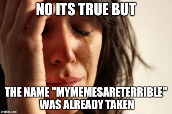 "First World Problems Meme | NO ITS TRUE BUT THE NAME ""MYMEMESARETERRIBLE"" WAS ALREADY TAKEN 