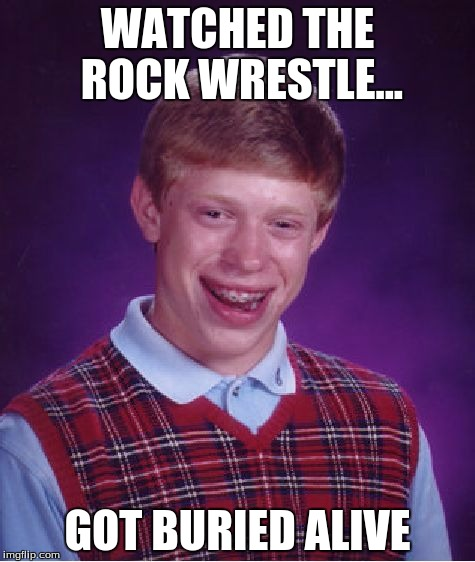This Meme Is My Darkest One Yet  | WATCHED THE ROCK WRESTLE... GOT BURIED ALIVE | image tagged in memes,bad luck brian | made w/ Imgflip meme maker