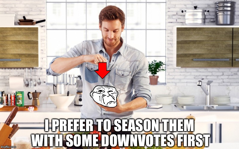 I PREFER TO SEASON THEM WITH SOME DOWNVOTES FIRST | made w/ Imgflip meme maker