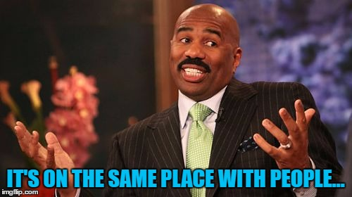 Steve Harvey Meme | IT'S ON THE SAME PLACE WITH PEOPLE... | image tagged in memes,steve harvey | made w/ Imgflip meme maker