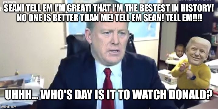 SEAN! TELL EM I'M GREAT! THAT I'M THE BESTEST IN HISTORY! NO ONE IS BETTER THAN ME! TELL EM SEAN! TELL EM!!!! UHHH... WHO'S DAY IS IT TO WAT | made w/ Imgflip meme maker