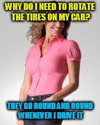 Oblivious Suburban Mom | WHY DO I NEED TO ROTATE THE TIRES ON MY CAR? THEY GO ROUND AND ROUND WHENEVER I DRIVE IT | image tagged in oblivious suburban mom | made w/ Imgflip meme maker