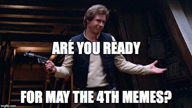 ARE YOU READY FOR MAY THE 4TH MEMES? | image tagged in may the 4th | made w/ Imgflip meme maker