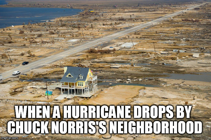 Hurricanes have nothing on Chuck Norris Week | WHEN A HURRICANE DROPS BY CHUCK NORRIS'S NEIGHBORHOOD | image tagged in hurricane,chuck norris week,chuck norris | made w/ Imgflip meme maker