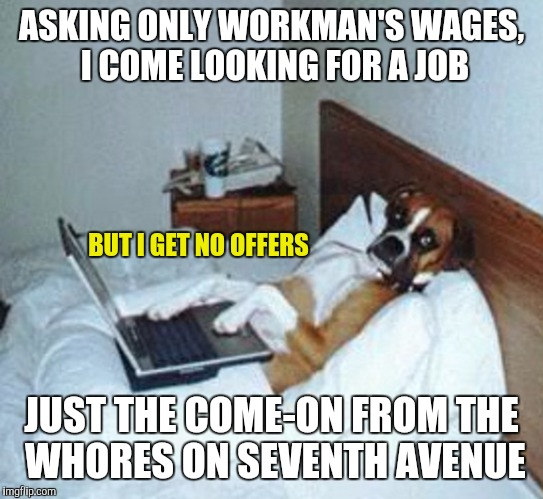 ASKING ONLY WORKMAN'S WAGES, I COME LOOKING FOR A JOB JUST THE COME-ON FROM THE W**RES ON SEVENTH AVENUE BUT I GET NO OFFERS | made w/ Imgflip meme maker