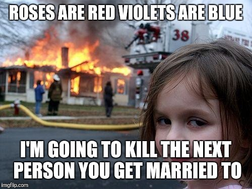Disaster Girl Meme | ROSES ARE RED VIOLETS ARE BLUE I'M GOING TO KILL THE NEXT PERSON YOU GET MARRIED TO | image tagged in memes,disaster girl | made w/ Imgflip meme maker