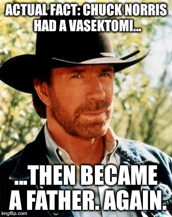 Chuck Norris Meme | ACTUAL FACT: CHUCK NORRIS HAD A VASEKTOMI... ...THEN BECAME A FATHER. AGAIN. | image tagged in memes,chuck norris | made w/ Imgflip meme maker