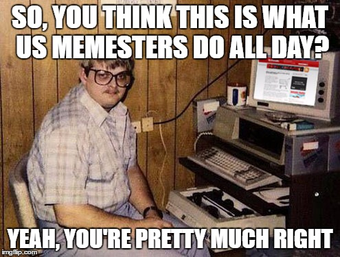 Internet Guide | SO, YOU THINK THIS IS WHAT US MEMESTERS DO ALL DAY? YEAH, YOU'RE PRETTY MUCH RIGHT | image tagged in memes,internet guide | made w/ Imgflip meme maker