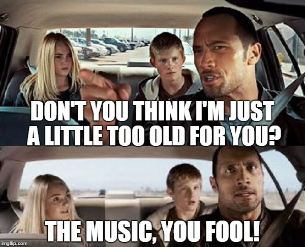 DON'T YOU THINK I'M JUST A LITTLE TOO OLD FOR YOU? THE MUSIC, YOU FOOL! | made w/ Imgflip meme maker