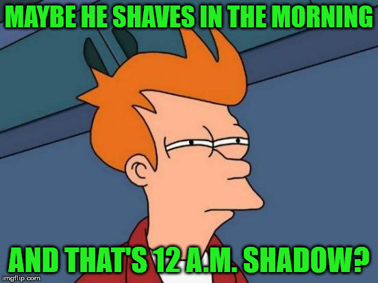 Futurama Fry Meme | MAYBE HE SHAVES IN THE MORNING AND THAT'S 12 A.M. SHADOW? | image tagged in memes,futurama fry | made w/ Imgflip meme maker