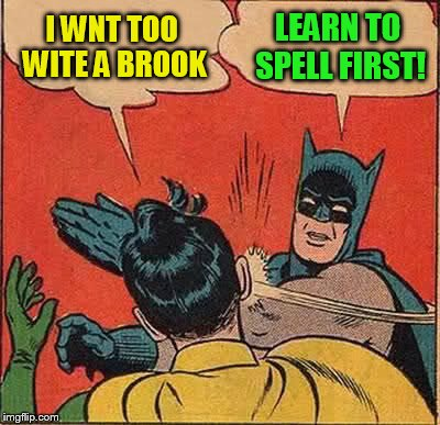 Batman Slapping Robin Meme | I WNT TOO WITE A BROOK LEARN TO SPELL FIRST! | image tagged in memes,batman slapping robin | made w/ Imgflip meme maker