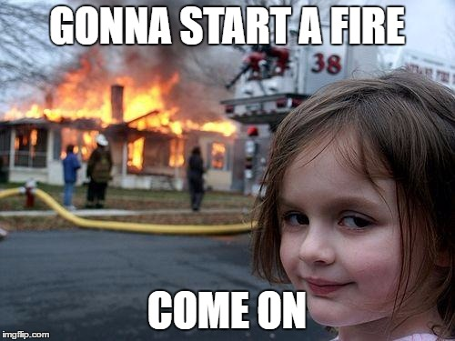Disaster Girl Meme | GONNA START A FIRE COME ON | image tagged in memes,disaster girl | made w/ Imgflip meme maker