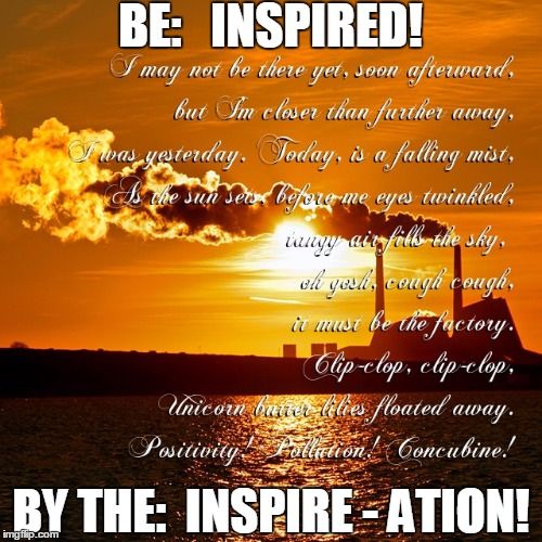 BE:   INSPIRED! BY THE:  INSPIRE - ATION! | made w/ Imgflip meme maker