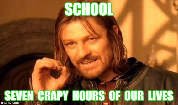 One Does Not Simply Meme | SCHOOL SEVEN  CRAPY  HOURS  OF  OUR  LIVES | image tagged in memes,one does not simply | made w/ Imgflip meme maker