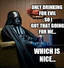 ONLY DRINKING FOR EVIL , SO I GOT THAT GOING FOR ME... WHICH IS NICE... | made w/ Imgflip meme maker