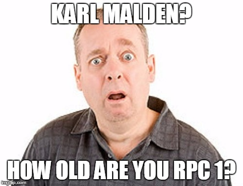 KARL MALDEN? HOW OLD ARE YOU RPC 1? | made w/ Imgflip meme maker