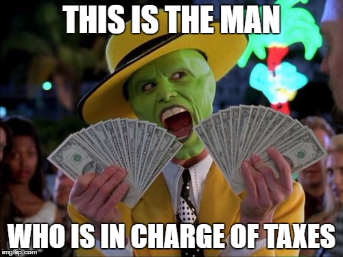 Where your taxes go to |  THIS IS THE MAN; WHO IS IN CHARGE OF TAXES | image tagged in memes,money money,let's raise their taxes,taxes | made w/ Imgflip meme maker
