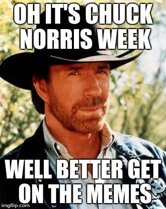 Chuck Norris week May 1st- May 7th | OH IT'S CHUCK NORRIS WEEK WELL BETTER GET ON THE MEMES | image tagged in memes,chuck norris,chuck norris week | made w/ Imgflip meme maker