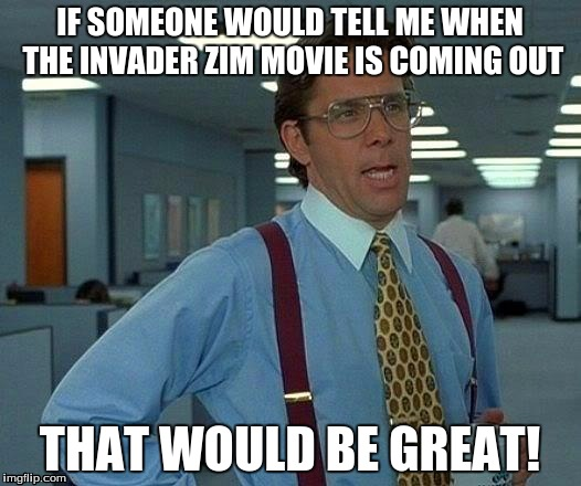 That Would Be Great Meme | IF SOMEONE WOULD TELL ME WHEN THE INVADER ZIM MOVIE IS COMING OUT THAT WOULD BE GREAT! | image tagged in memes,that would be great | made w/ Imgflip meme maker