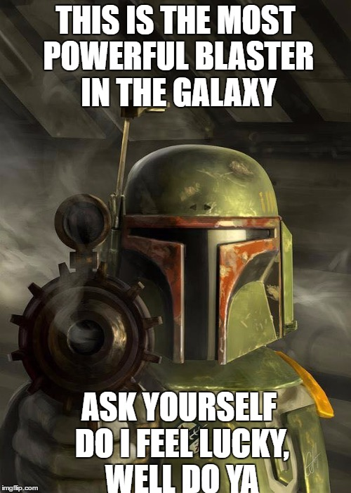 starwars | THIS IS THE MOST POWERFUL BLASTER IN THE GALAXY ASK YOURSELF DO I FEEL LUCKY, WELL DO YA | image tagged in starwars | made w/ Imgflip meme maker
