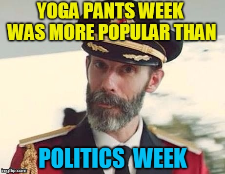 Captain Obvious | YOGA PANTS WEEK WAS MORE POPULAR THAN POLITICS  WEEK | image tagged in captain obvious | made w/ Imgflip meme maker
