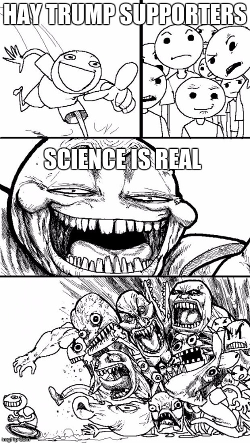 Hey Internet Meme | HAY TRUMP SUPPORTERS SCIENCE IS REAL | image tagged in memes,hey internet | made w/ Imgflip meme maker