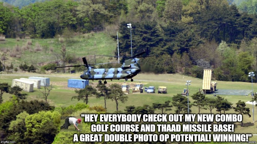 "trump THAAD combo golf course missle base |  ""HEY EVERYBODY CHECK OUT MY NEW COMBO GOLF COURSE AND THAAD MISSILE BASE! A GREAT DOUBLE PHOTO OP POTENTIAL! WINNING!"" 
