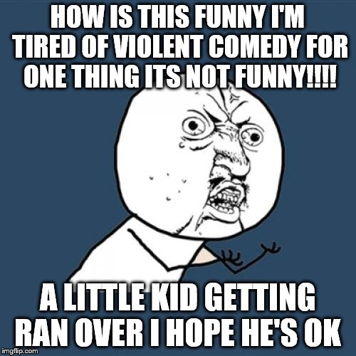 HOW IS THIS FUNNY I'M TIRED OF VIOLENT COMEDY FOR ONE THING ITS NOT FUNNY!!!! A LITTLE KID GETTING RAN OVER I HOPE HE'S OK | image tagged in memes,y u no | made w/ Imgflip meme maker