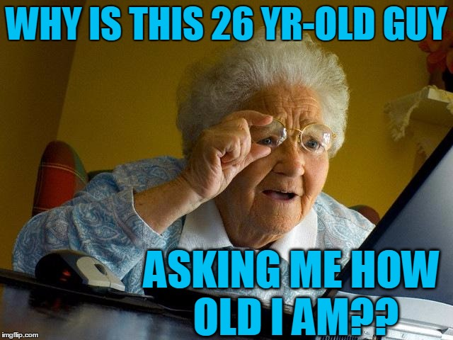 Grandma Finds The Internet Meme | WHY IS THIS 26 YR-OLD GUY ASKING ME HOW OLD I AM?? | image tagged in memes,grandma finds the internet | made w/ Imgflip meme maker