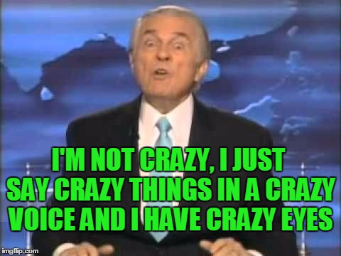 I've seen this guy and he's off the charts on the crazymeter. | I'M NOT CRAZY, I JUST SAY CRAZY THINGS IN A CRAZY VOICE AND I HAVE CRAZY EYES | image tagged in crazy old preacher man | made w/ Imgflip meme maker