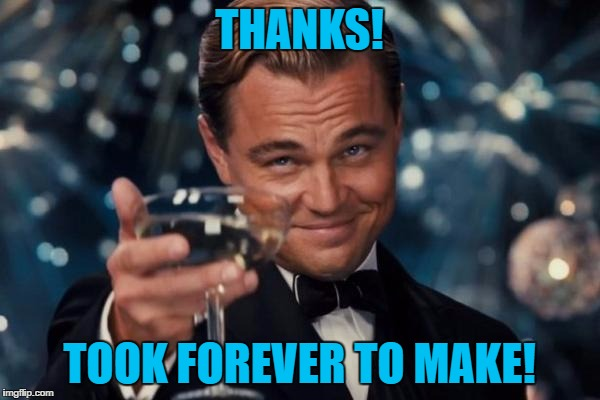 Leonardo Dicaprio Cheers Meme | THANKS! TOOK FOREVER TO MAKE! | image tagged in memes,leonardo dicaprio cheers | made w/ Imgflip meme maker