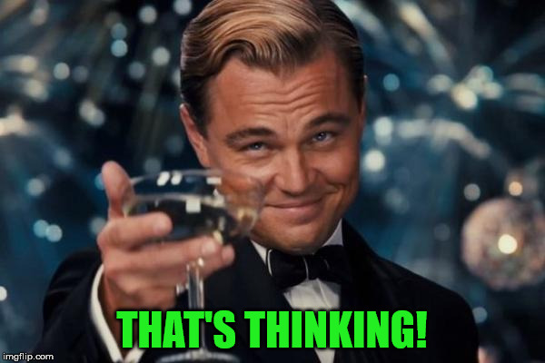 Leonardo Dicaprio Cheers Meme | THAT'S THINKING! | image tagged in memes,leonardo dicaprio cheers | made w/ Imgflip meme maker