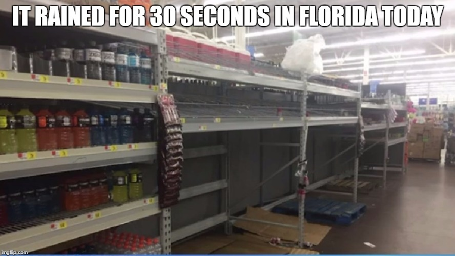 IT RAINED FOR 30 SECONDS IN FLORIDA TODAY | image tagged in empty shelves | made w/ Imgflip meme maker
