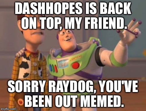 X, X Everywhere Meme | DASHHOPES IS BACK ON TOP, MY FRIEND. SORRY RAYDOG, YOU'VE BEEN OUT MEMED. | image tagged in memes,x x everywhere | made w/ Imgflip meme maker