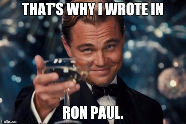 Leonardo Dicaprio Cheers Meme | THAT'S WHY I WROTE IN RON PAUL. | image tagged in memes,leonardo dicaprio cheers | made w/ Imgflip meme maker