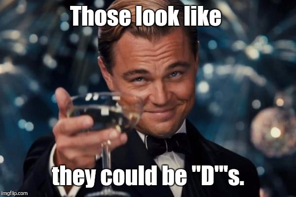 "Leonardo Dicaprio Cheers Meme | Those look like they could be ""D""'s. 