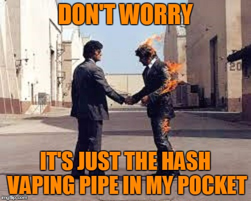 DON'T WORRY IT'S JUST THE HASH VAPING PIPE IN MY POCKET | made w/ Imgflip meme maker