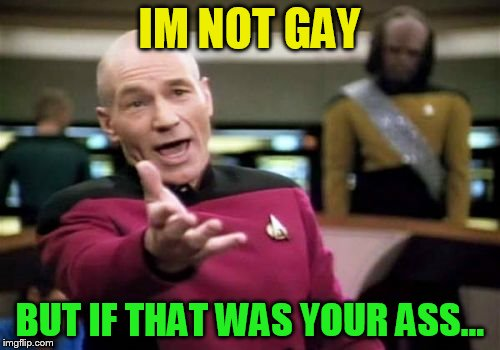 Picard Wtf Meme | IM NOT GAY BUT IF THAT WAS YOUR ASS... | image tagged in memes,picard wtf | made w/ Imgflip meme maker
