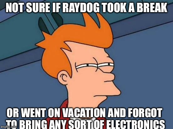 Futurama Fry Meme | NOT SURE IF RAYDOG TOOK A BREAK OR WENT ON VACATION AND FORGOT TO BRING ANY SORT OF ELECTRONICS | image tagged in memes,futurama fry | made w/ Imgflip meme maker