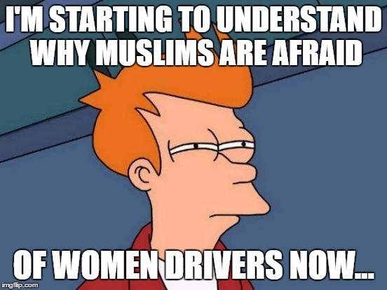 Futurama Fry Meme | I'M STARTING TO UNDERSTAND WHY MUSLIMS ARE AFRAID OF WOMEN DRIVERS NOW... | image tagged in memes,futurama fry | made w/ Imgflip meme maker