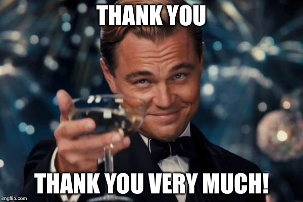 Leonardo Dicaprio Cheers Meme | THANK YOU THANK YOU VERY MUCH! | image tagged in memes,leonardo dicaprio cheers | made w/ Imgflip meme maker