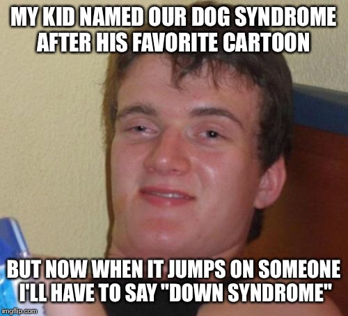 "A special name for a special dog | MY KID NAMED OUR DOG SYNDROME AFTER HIS FAVORITE CARTOON BUT NOW WHEN IT JUMPS ON SOMEONE I'LL HAVE TO SAY ""DOWN SYNDROME"" 