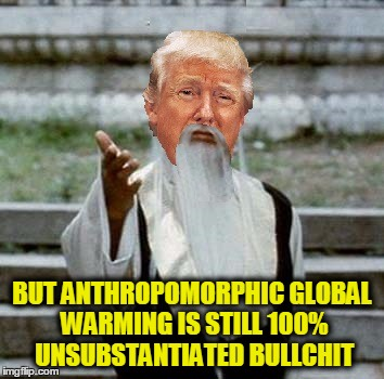Trumpai Mei | BUT ANTHROPOMORPHIC GLOBAL WARMING IS STILL 100% UNSUBSTANTIATED BULLCHIT | image tagged in trumpai mei | made w/ Imgflip meme maker