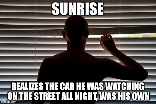 peeper | SUNRISE REALIZES THE CAR HE WAS WATCHING ON THE STREET ALL NIGHT, WAS HIS OWN | image tagged in peeper | made w/ Imgflip meme maker