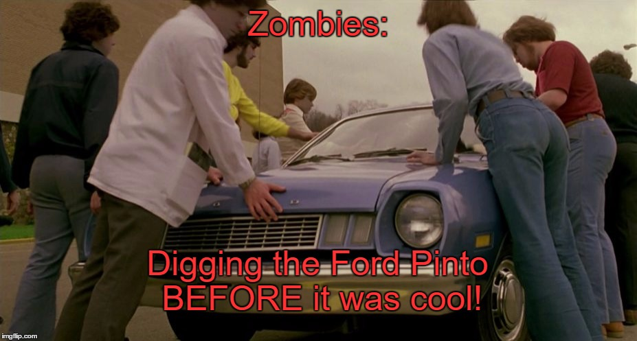 Zombie Week!  | Zombies: Digging the Ford Pinto BEFORE it was cool! | image tagged in zombie week,zombies,ford pinto,dawn of the dead,memes | made w/ Imgflip meme maker